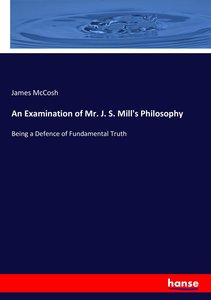 An Examination of Mr. J. S. Mill\'s Philosophy
