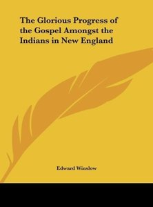 The Glorious Progress of the Gospel Amongst the Indians in New E