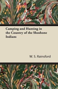 Camping and Hunting in the Country of the Shoshone Indians