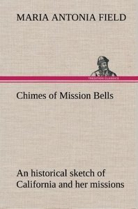 Chimes of Mission Bells; an historical sketch of California and