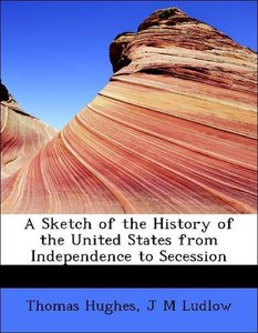 A Sketch of the History of the United States from Independence t
