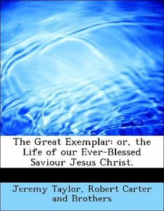 The Great Exemplar: or, the Life of our Ever-Blessed Saviour Jes