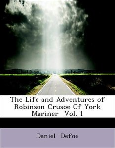 The Life and Adventures of Robinson Crusoe Of York Mariner Vol