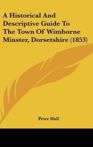 A Historical And Descriptive Guide To The Town Of Wimborne Minst