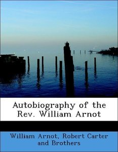 Autobiography of the Rev. William Arnot