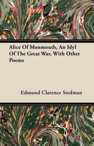 Alice Of Monmouth, An Idyl Of The Great War, With Other Poems