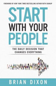 Start with Your People: The Daily Decision That Changes Everythi