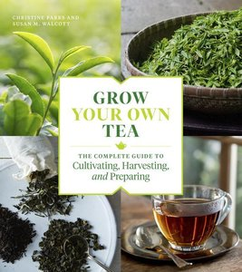 Grow Your Own Tea: The Complete Guide to Cultivating, Harvesting