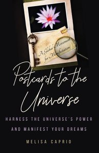 Postcards to the Universe: Harness the Universe\'s Power and Man
