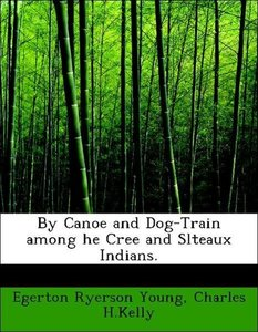 By Canoe and Dog-Train among he Cree and Slteaux Indians.