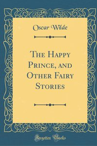 The Happy Prince, and Other Fairy Stories (Classic Reprint)