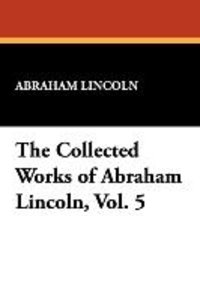 The Collected Works of Abraham Lincoln, Vol. 5