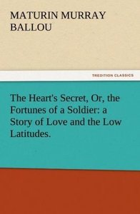 The Heart's Secret, Or, the Fortunes of a Soldier: a Story of Lo