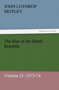 The Rise of the Dutch Republic - Volume 21: 1573-74