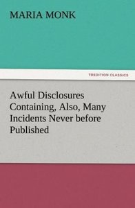 Awful Disclosures Containing, Also, Many Incidents Never before