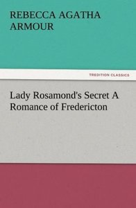 Lady Rosamond's Secret A Romance of Fredericton