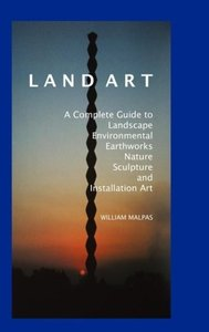 Land Art: A Complete Guide to Landscape, Environmental, Earthwor