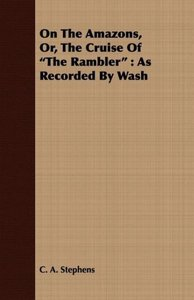 On the Amazons, Or, the Cruise of the Rambler: As Recorded by Wa