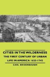 Cities in the Wilderness - The First Century of Urban Life in Am