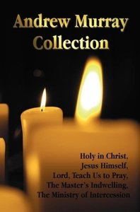 The Andrew Murray Collection, Including the Books Holy in Christ