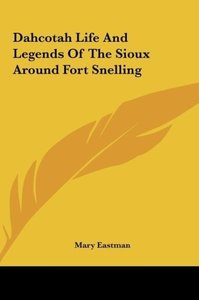 Dahcotah Life And Legends Of The Sioux Around Fort Snelling