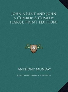 John a Kent and John a Cumber; A Comedy (LARGE PRINT EDITION)