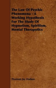 The Law of Psychic Phenomena - A Working Hypothesis for the Stud
