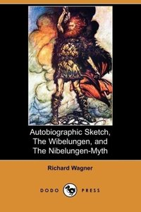 Autobiographic Sketch, the Wibelungen, and the Nibelungen-Myth (