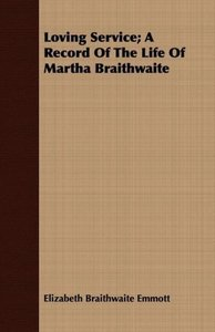 Loving Service; A Record Of The Life Of Martha Braithwaite