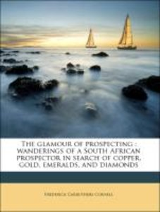 The glamour of prospecting : wanderings of a South African prosp
