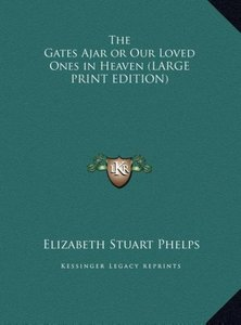 The Gates Ajar or Our Loved Ones in Heaven (LARGE PRINT EDITION)