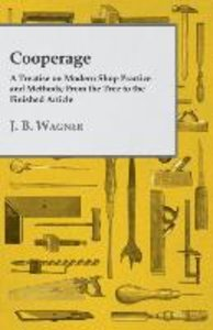 Cooperage; A Treatise on Modern Shop Practice and Methods; From