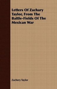 Letters Of Zachary Taylor, From The Battle-Fields Of The Mexican