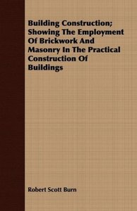 Building Construction; Showing The Employment Of Brickwork And M