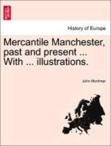 Mercantile Manchester, past and present ... With ... illustratio