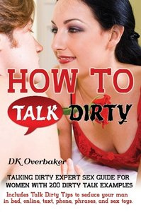 How to Talk Dirty. Talking Dirty Expert Sex Guide for Women with
