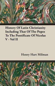 History of Latin Christianity Including That of the Popes to the