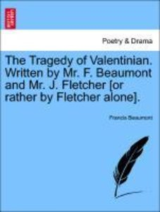 The Tragedy of Valentinian. Written by Mr. F. Beaumont and Mr. J