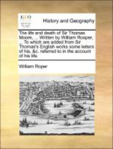 The life and death of Sir Thomas Moore, ... Written by William R