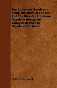 The Burlesque Napoleon - Being The Story Of The Life And The Kin