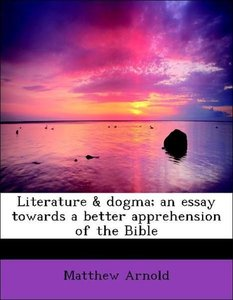 Literature & dogma; an essay towards a better apprehension of th