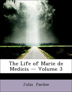 The Life of Marie de Medicis - Volume 3