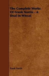 The Complete Works of Frank Norris - A Deal in Wheat