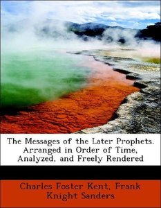 The Messages of the Later Prophets. Arranged in Order of Time, A