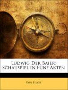 Ludwig Der Baier: Schauspiel in Fünf Akten