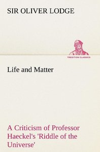 Life and Matter A Criticism of Professor Haeckel's 'Riddle of th