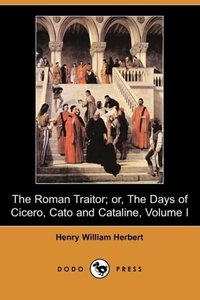 The Roman Traitor; Or, the Days of Cicero, Cato and Cataline