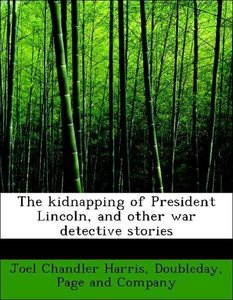 The kidnapping of President Lincoln, and other war detective sto