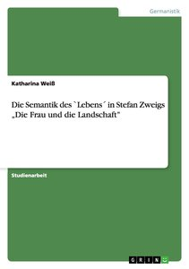 """Die Semantik des `Lebens´ in Stefan Zweigs """"Die Frau und die Lan"""