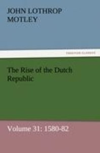 The Rise of the Dutch Republic - Volume 31: 1580-82